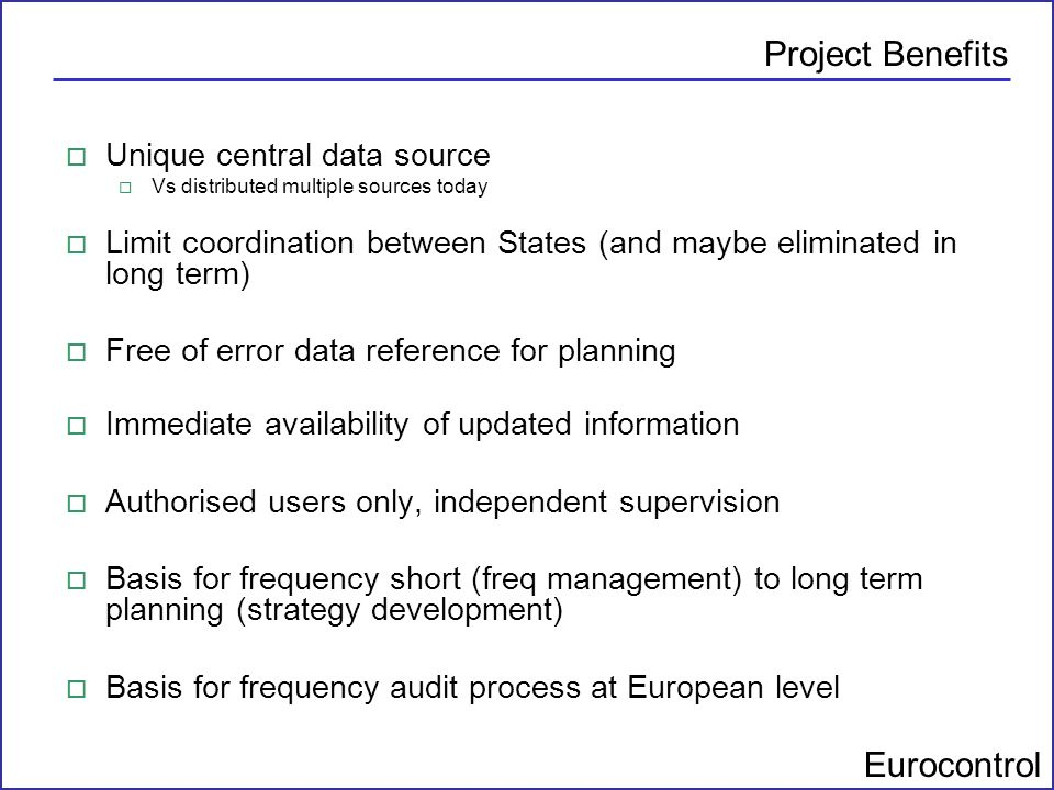 Eurocontrol Project Benefits o Unique central data source o Vs distributed multiple sources today o Limit coordination between States (and maybe elimi
