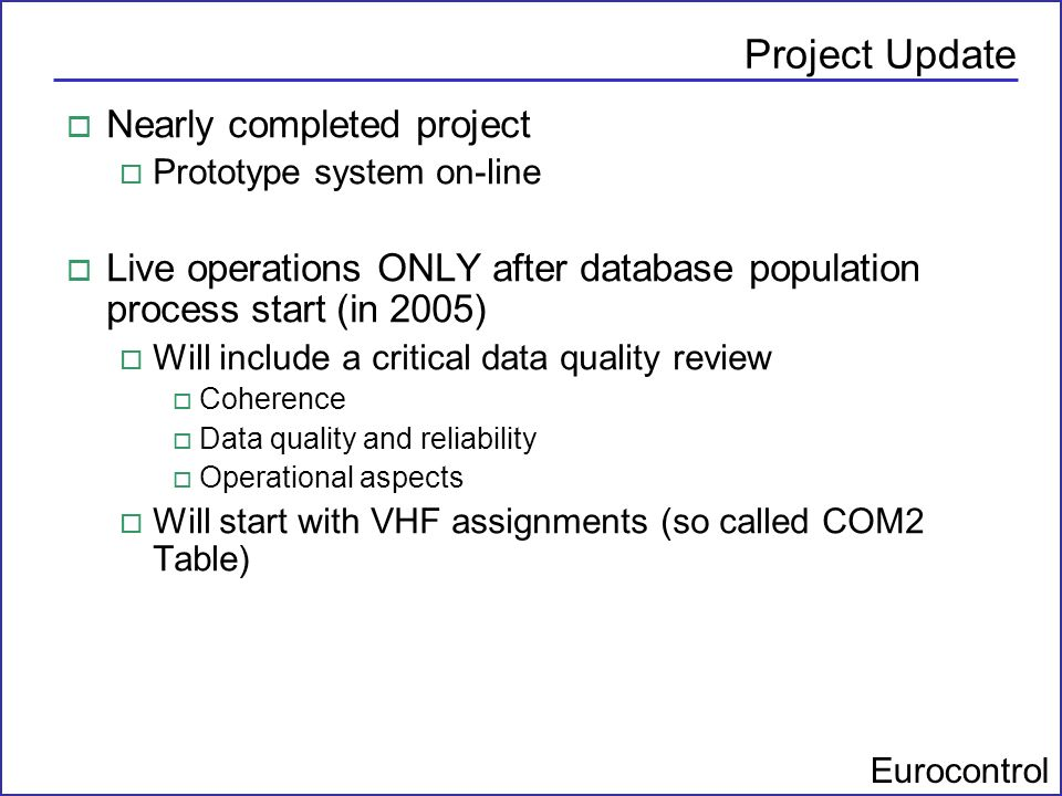 Eurocontrol Project Update o Nearly completed project o Prototype system on-line o Live operations ONLY after database population process start (in 20