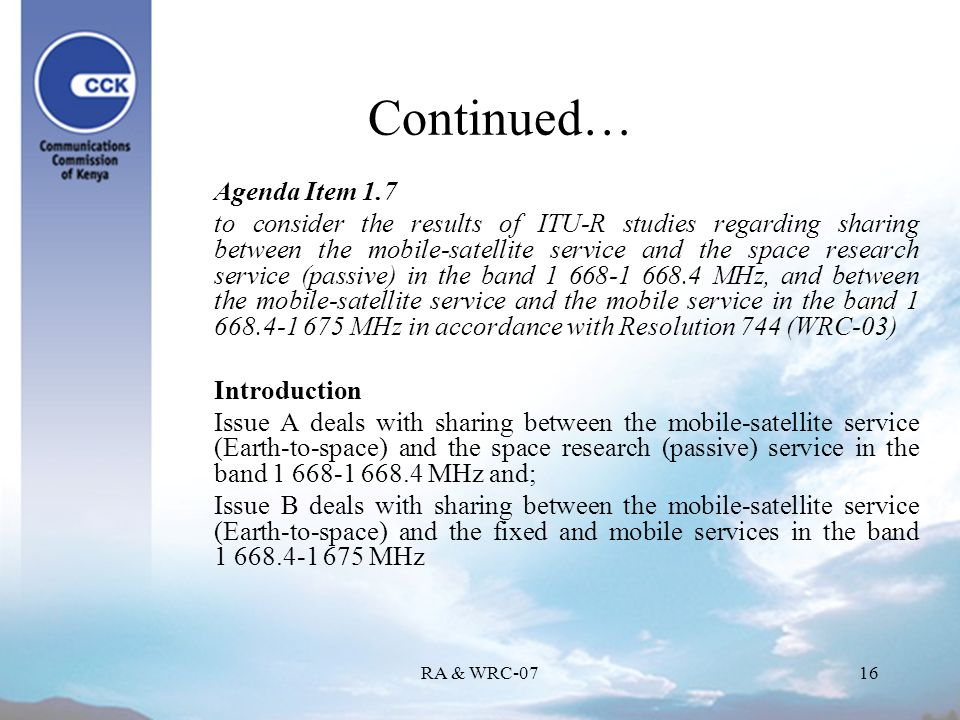 RA & WRC-0716 Continued… Agenda Item 1.7 to consider the results of ITU-R studies regarding sharing between the mobile-satellite service and the space research service (passive) in the band 1 668-1 668.4 MHz, and between the mobile satellite service and the mobile service in the band 1 668.4-1 675 MHz in accordance with Resolution 744 (WRC-03) Introduction Issue A deals with sharing between the mobile-satellite service (Earth-to-space) and the space research (passive) service in the band 1 668-1 668.4 MHz and; Issue B deals with sharing between the mobile-satellite service (Earth-to-space) and the fixed and mobile services in the band 1 668.4-1 675 MHz