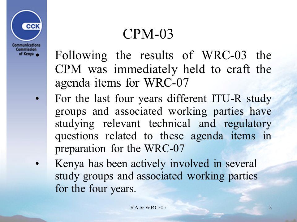 RA & WRC-072 CPM-03 Following the results of WRC-03 the CPM was immediately held to craft the agenda items for WRC-07 For the last four years different ITU-R study groups and associated working parties have studying relevant technical and regulatory questions related to these agenda items in preparation for the WRC-07 Kenya has been actively involved in several study groups and associated working parties for the four years.