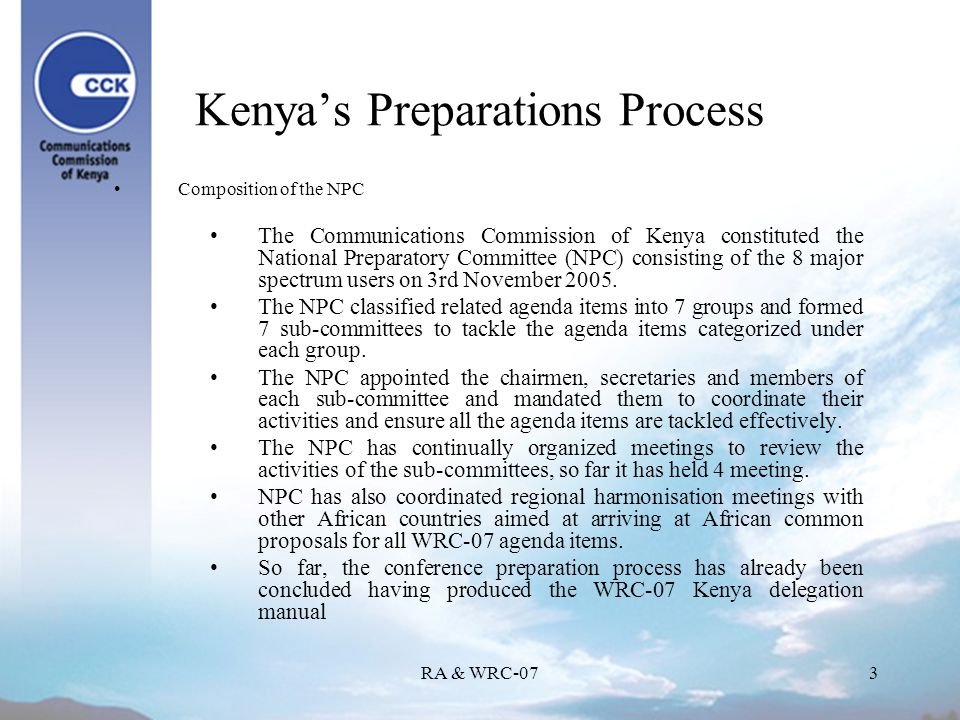 RA & WRC-073 Kenyas Preparations Process Composition of the NPC The Communications Commission of Kenya constituted the National Preparatory Committee (NPC) consisting of the 8 major spectrum users on 3rd November 2005.