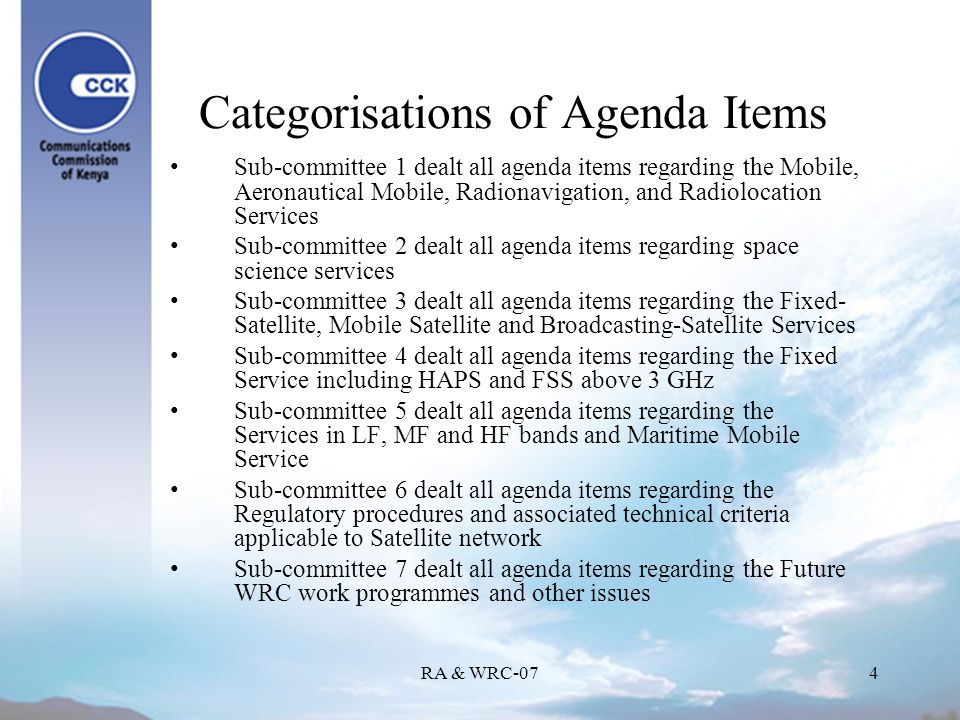 RA & WRC-074 Categorisations of Agenda Items Sub-committee 1 dealt all agenda items regarding the Mobile, Aeronautical Mobile, Radionavigation, and Radiolocation Services Sub-committee 2 dealt all agenda items regarding space science services Sub-committee 3 dealt all agenda items regarding the Fixed- Satellite, Mobile Satellite and Broadcasting-Satellite Services Sub-committee 4 dealt all agenda items regarding the Fixed Service including HAPS and FSS above 3 GHz Sub-committee 5 dealt all agenda items regarding the Services in LF, MF and HF bands and Maritime Mobile Service Sub-committee 6 dealt all agenda items regarding the Regulatory procedures and associated technical criteria applicable to Satellite network Sub-committee 7 dealt all agenda items regarding the Future WRC work programmes and other issues