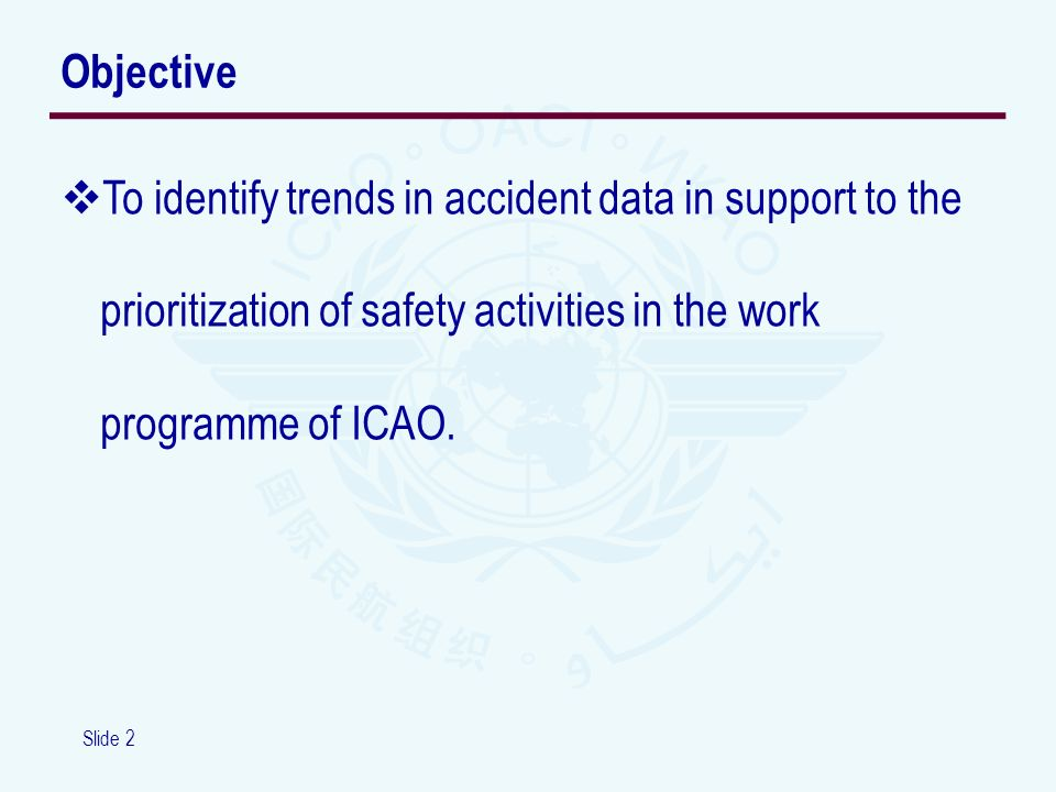 Slide 2 To identify trends in accident data in support to the prioritization of safety activities in the work programme of ICAO. Objective