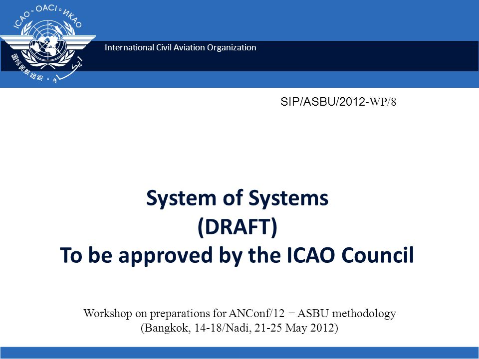 International Civil Aviation Organization System of Systems (DRAFT) To be approved by the ICAO Council SIP/ASBU/2012 -WP/8 Workshop on preparations fo