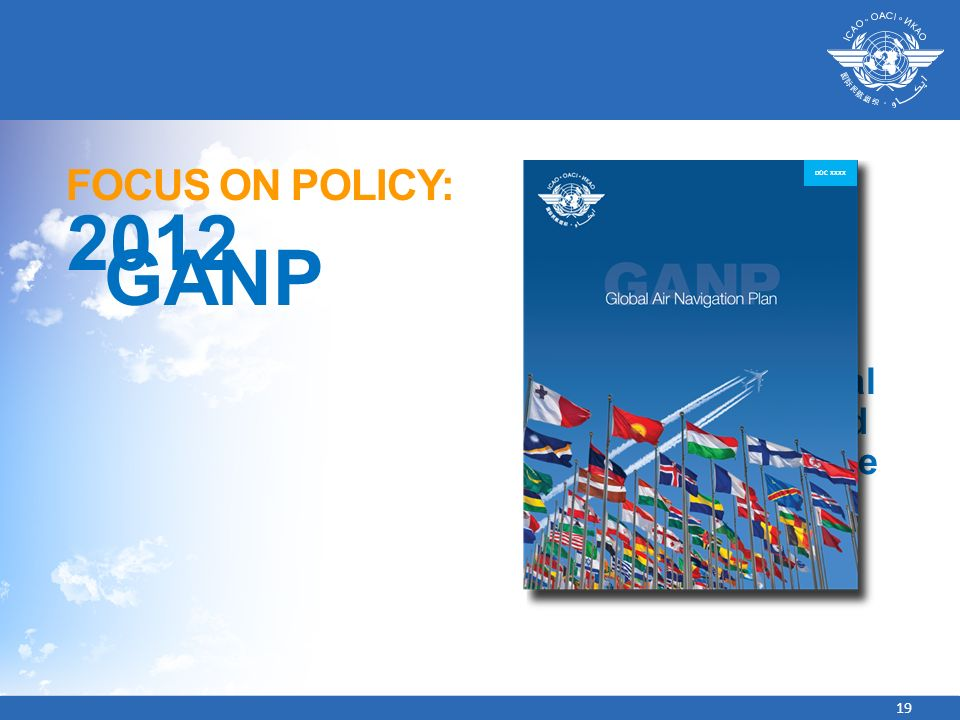 19 FOCUS ON POLICY: 2012 GANP CHAPTER 1 Overview of Global Air Navigation and Growing Challenge DOC XXXX