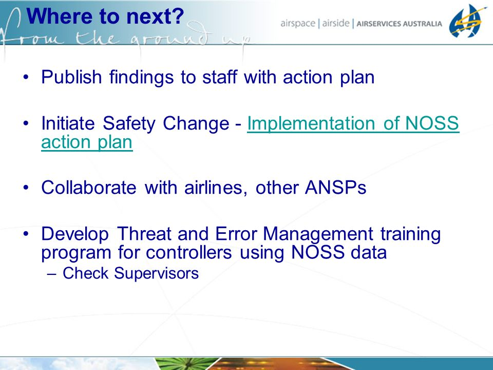 Where to next? Publish findings to staff with action plan Initiate Safety Change - Implementation of NOSS action planImplementation of NOSS action pla