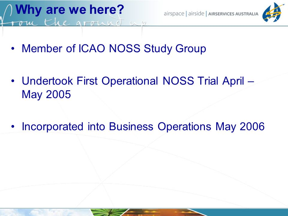Why are we here? Member of ICAO NOSS Study Group Undertook First Operational NOSS Trial April – May 2005 Incorporated into Business Operations May 200