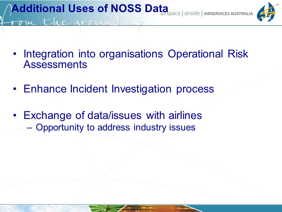 Additional Uses of NOSS Data Integration into organisations Operational Risk Assessments Enhance Incident Investigation process Exchange of data/issues with airlines –Opportunity to address industry issues