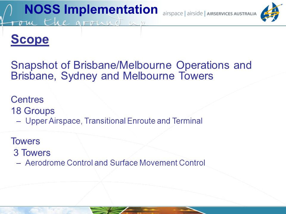 NOSS Implementation Scope Snapshot of Brisbane/Melbourne Operations and Brisbane, Sydney and Melbourne Towers Centres 18 Groups –Upper Airspace, Transitional Enroute and Terminal Towers 3 Towers –Aerodrome Control and Surface Movement Control