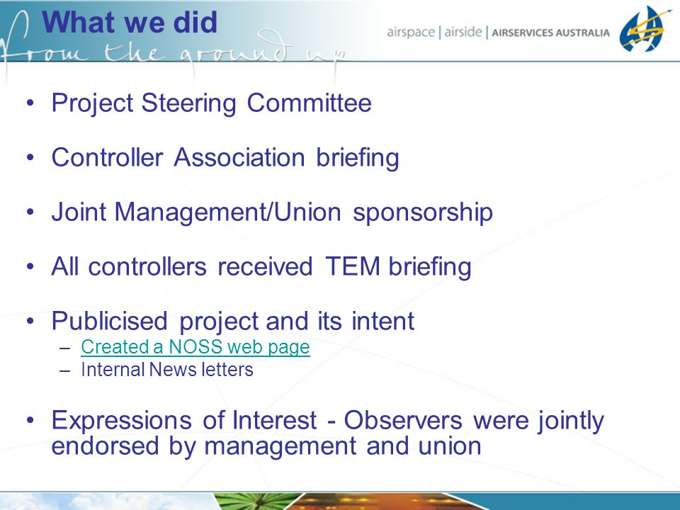 What we did Project Steering Committee Controller Association briefing Joint Management/Union sponsorship All controllers received TEM briefing Publicised project and its intent –Created a NOSS web pageCreated a NOSS web page –Internal News letters Expressions of Interest - Observers were jointly endorsed by management and union