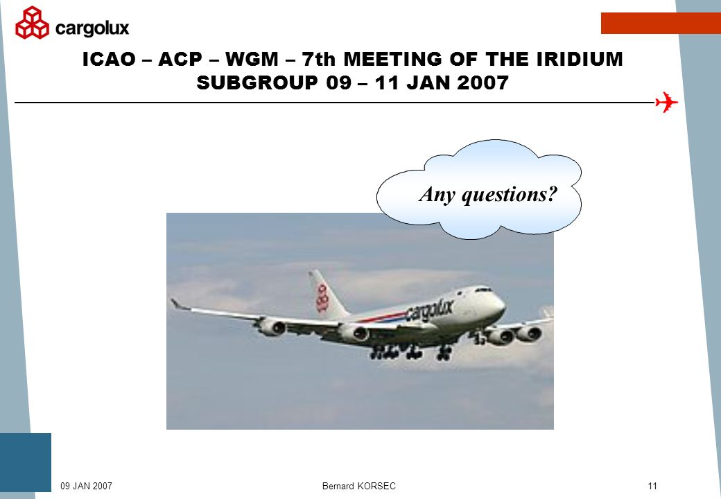 Bernard KORSEC1109 JAN 2007 ICAO – ACP – WGM – 7th MEETING OF THE IRIDIUM SUBGROUP 09 – 11 JAN 2007 Any questions