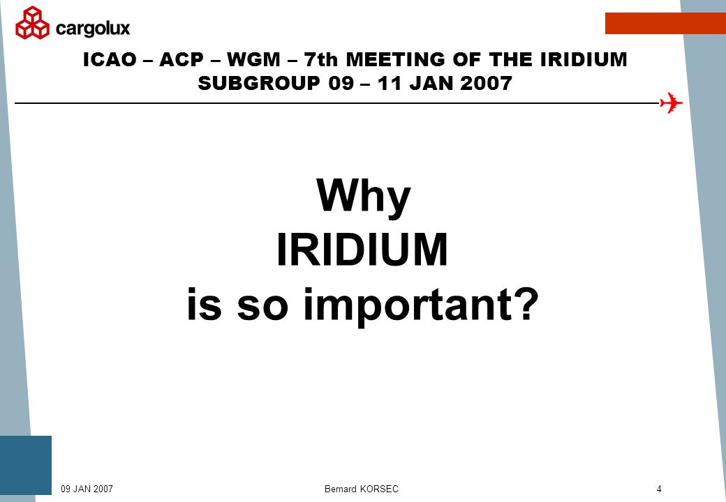 Bernard KORSEC409 JAN 2007 ICAO – ACP – WGM – 7th MEETING OF THE IRIDIUM SUBGROUP 09 – 11 JAN 2007 Why IRIDIUM is so important
