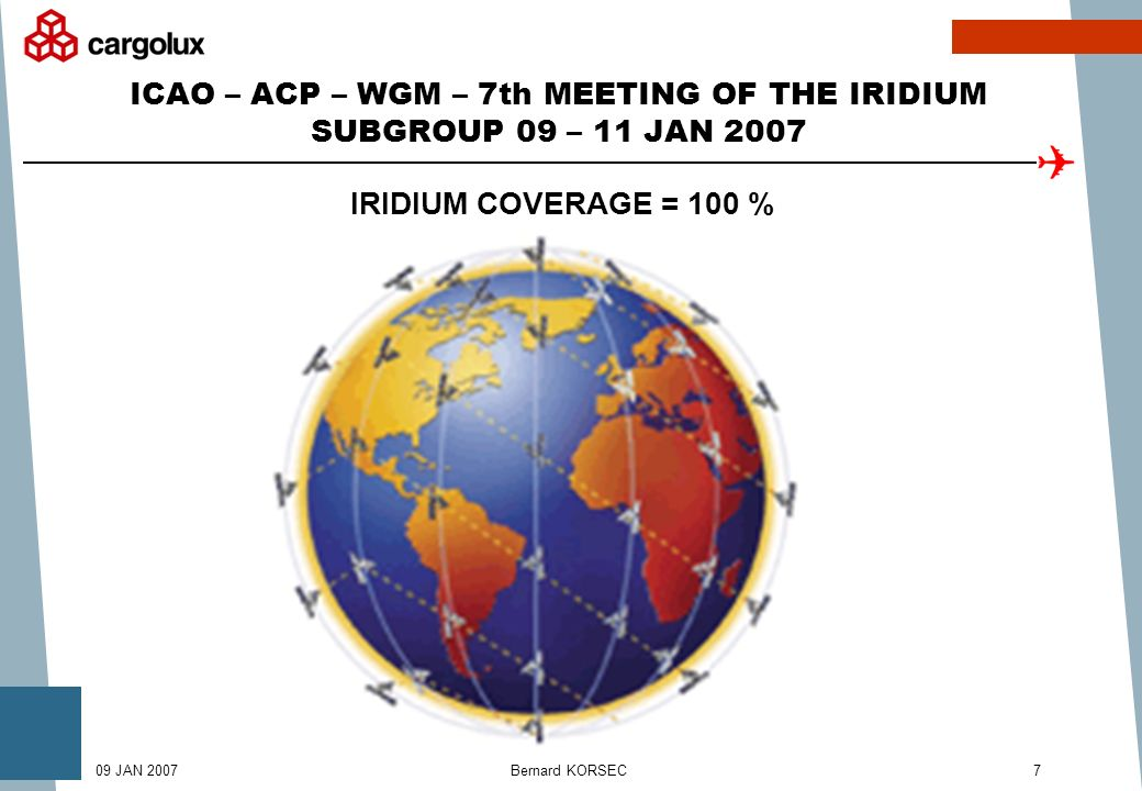 Bernard KORSEC709 JAN 2007 ICAO – ACP – WGM – 7th MEETING OF THE IRIDIUM SUBGROUP 09 – 11 JAN 2007 IRIDIUM COVERAGE = 100 %