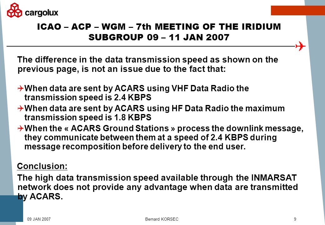 Bernard KORSEC909 JAN 2007 ICAO – ACP – WGM – 7th MEETING OF THE IRIDIUM SUBGROUP 09 – 11 JAN 2007 The difference in the data transmission speed as shown on the previous page, is not an issue due to the fact that: When data are sent by ACARS using VHF Data Radio the transmission speed is 2.4 KBPS When data are sent by ACARS using HF Data Radio the maximum transmission speed is 1.8 KBPS When the « ACARS Ground Stations » process the downlink message, they communicate between them at a speed of 2.4 KBPS during message recomposition before delivery to the end user.
