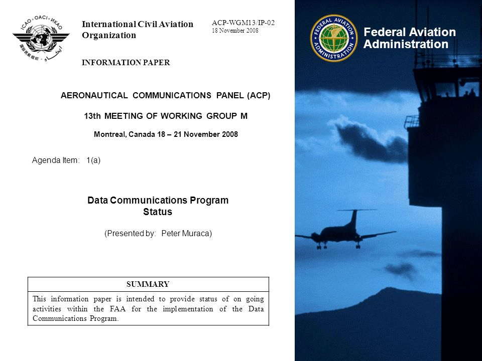 Data Communications Program – Status ICAO ACP WG-M #13 12 Data Comm Capabilities – Globally Harmonized 2010 2015 2020 2025 Original;/Revised Departure Clearances, D-ATIS Widespread Delegated Separation = Merging & Spacing (M&S), Crossing and Passing (C&P), In-Trail Procedures (ITP), Paired Approaches (PAIRAPP) Widespread 4-D Agreements Red = Terminal Function Black = En Route Function Purple = Cross Domain Function Operational Capabilities DC In Tower DC In En Route DC In TRACON Conformance Management Initial Trajectory Based Ops Operational Terminal Info Service NAS Status / Delays / Constraints / Sequencing & Hazardous WX TRACON Data Comm Including Routine Clearances, Comm Mgmt, 4-D TAP/CDA & Time Based Metering Initial 4-D = Tailored Arrival Procedures (TAP) / Continuous Descent Approaches (CDA) to OEP Airports Clearances Comm Mgmt TFM Reroutes Time Based Metering Rule Existing Aircraft Capabilities (FANS 1/A+, ATN CPDLC, … SC214 Equipage Avionics Available Aircraft Equipage Avionics Standards Segment 1 Segment 2 Segment 3 Conformance Management Complex Clearances Widespread M&S / C&P / ITP / PAIRAPP Widespread 4-D Agreements NextLink / SESAR Forward Fit RuleA/C Retrofit Rule All Europe Ground System Taxi-Out & In; Terminal Info European Deployment Comm Mgmt ATC Microphone Check LINK 2K+SESAR TAP/CDAs Implementation Package 1 Initial TAP/CDAs Implementation Package 3Implementation Package 2 En Route ATC Clearances