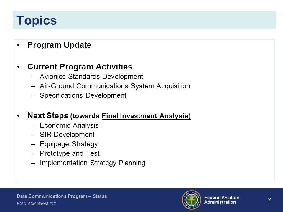 Data Communications Program – Status ICAO ACP WG-M #13 3 Successfully completed Initial Investment Decision – July 2008 Entering Final Investment Analysis phase Program Update