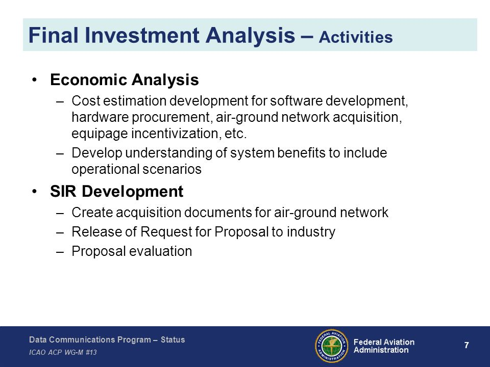 Data Communications Program – Status ICAO ACP WG-M #13 7 Final Investment Analysis – Activities Economic Analysis –Cost estimation development for software development, hardware procurement, air-ground network acquisition, equipage incentivization, etc.