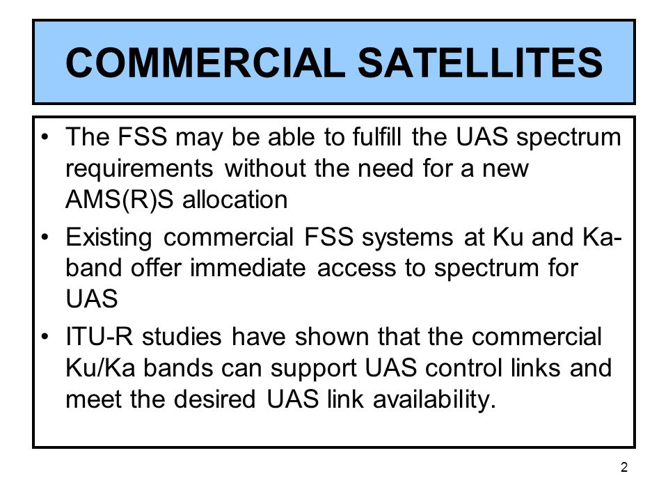 3 UAS OPERATING UNDER FSS Requires modification of ITU Radio Regulations to permit UAS to communicate with a FSS satellite Requires a WRC Resolution that contains the UAS technical and regulatory requirements The performance, responsibilities and liabilities of the FSS and UAS operators would be specified in a commercial contract UAS would not be operating under the AMS(R)S service allocation, but rather as an FSS application