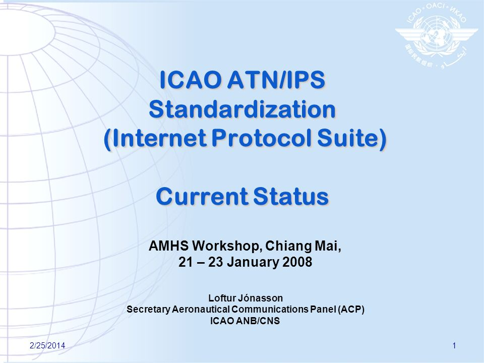 2/25/20141 ICAO ATN/IPS Standardization (Internet Protocol Suite) Current Status AMHS Workshop, Chiang Mai, 21 – 23 January 2008 Loftur Jónasson Secre
