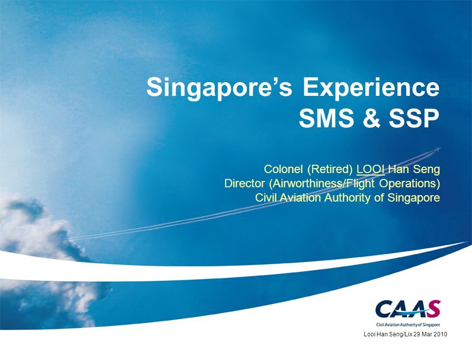 Singapores Experience SMS & SSP Colonel (Retired) LOOI Han Seng Director (Airworthiness/Flight Operations) Civil Aviation Authority of Singapore Looi
