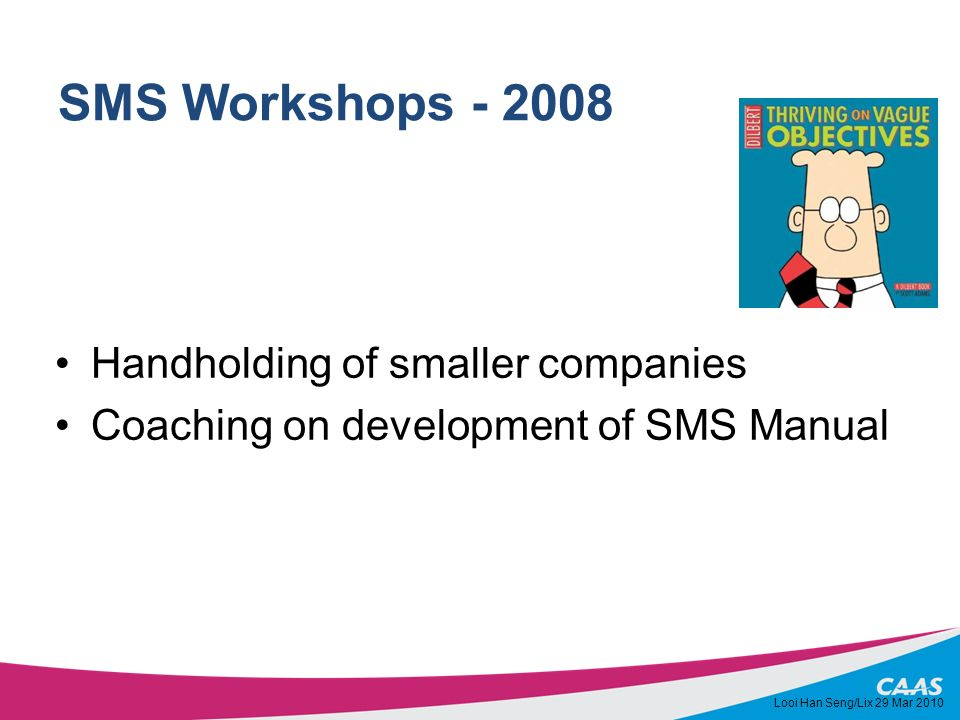SMS Workshops - 2008 Handholding of smaller companies Coaching on development of SMS Manual Looi Han Seng/Lix 29 Mar 2010