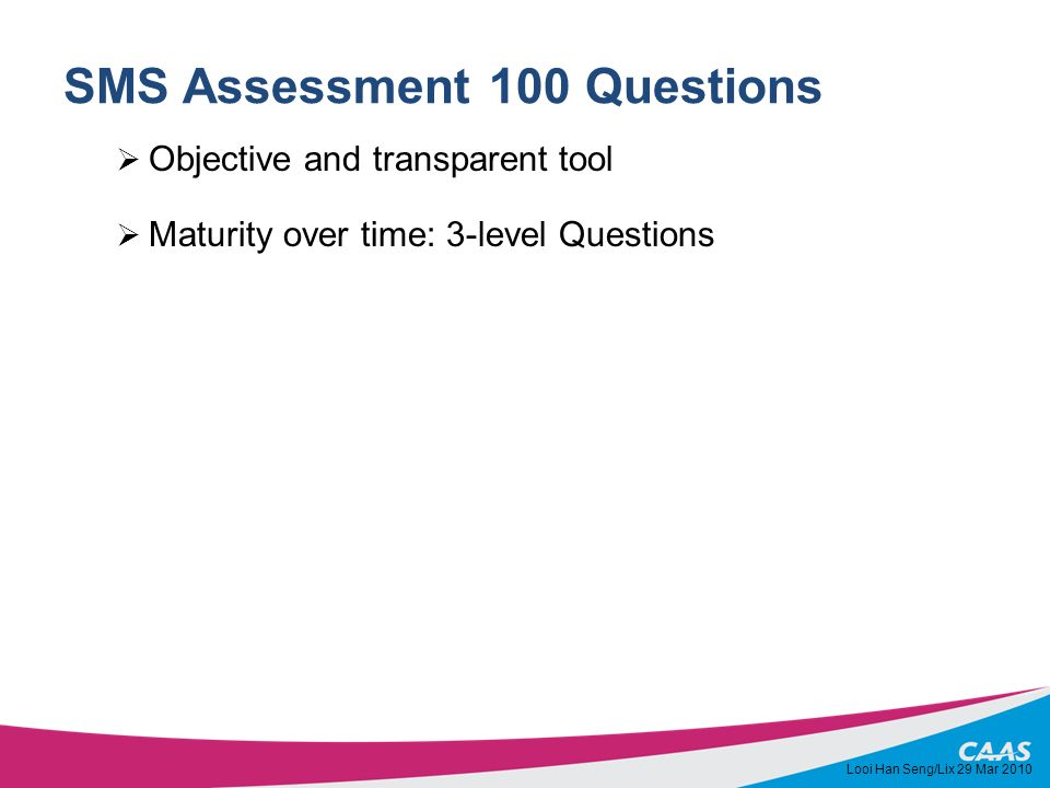 SMS Assessment 100 Questions Objective and transparent tool Maturity over time: 3-level Questions Looi Han Seng/Lix 29 Mar 2010
