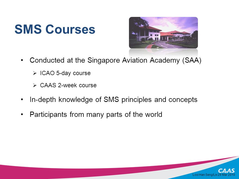 SMS Courses Conducted at the Singapore Aviation Academy (SAA) ICAO 5-day course CAAS 2-week course In-depth knowledge of SMS principles and concepts P
