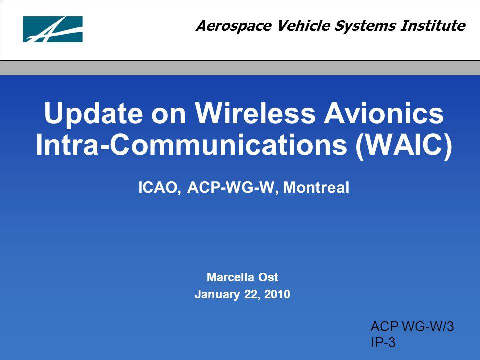 Aerospace Vehicle Systems Institute Update on Wireless Avionics Intra-Communications (WAIC) ICAO, ACP-WG-W, Montreal Marcella Ost January 22, 2010 ACP