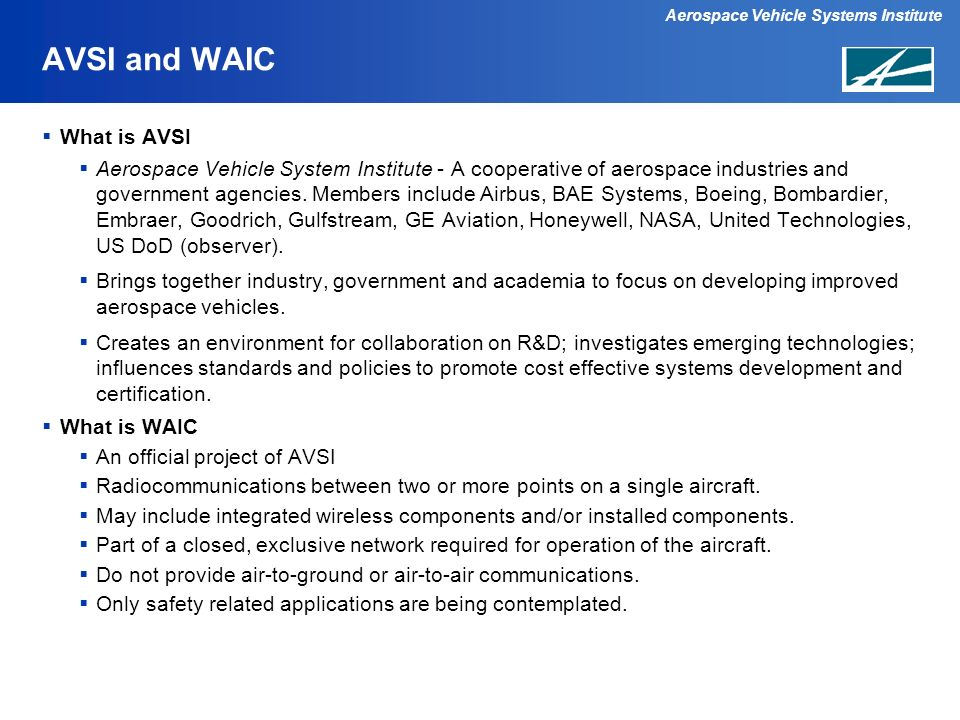 Aerospace Vehicle Systems Institute AVSI and WAIC Potential WAIC Applications Low Data Rate, Interior Applications: Cabin Pressure Engine Sensors Smoke Detection Sensor Data (unoccupied and occupied areas) Low Data Rate, Outside Applications: Ice Detection Landing Gear/Brake Temperature Sensors Engine Sensors High Data Rate, Interior Applications: Flight Deck/Cabin Crew Video and Audio Air Data Sensors Engine Prognostic Sensors High Data Rate, Outside Applications Structural Sensor Data Avionics Communications Bus Active Vibration Control