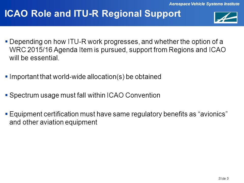 Aerospace Vehicle Systems Institute ICAO Role and ITU-R Regional Support Depending on how ITU-R work progresses, and whether the option of a WRC 2015/