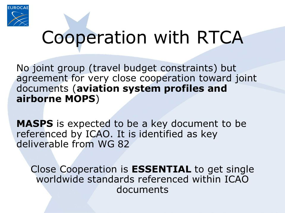 Cooperation with RTCA No joint group (travel budget constraints) but agreement for very close cooperation toward joint documents (aviation system profiles and airborne MOPS) MASPS is expected to be a key document to be referenced by ICAO.