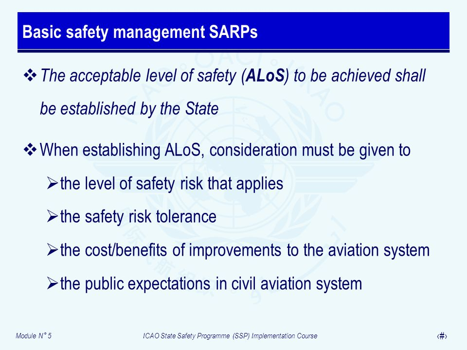 Module N° 5ICAO State Safety Programme (SSP) Implementation Course 14 Values of safety indicators and values of safety targets Initial ALoS – Quantitative action statements on selected high level/high consequence outcomes (safety measurement) Mature ALoS – Quantitative action statements on selected high level/high consequence events (safety measurement) and low level/low consequence outcomes (safety performance measurement) Expressing the ALoS