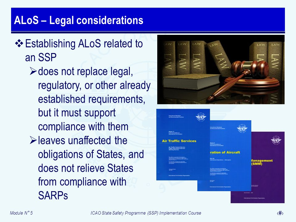 Module N° 5ICAO State Safety Programme (SSP) Implementation Course 23 Establishing ALoS related to an SSP does not replace legal, regulatory, or other