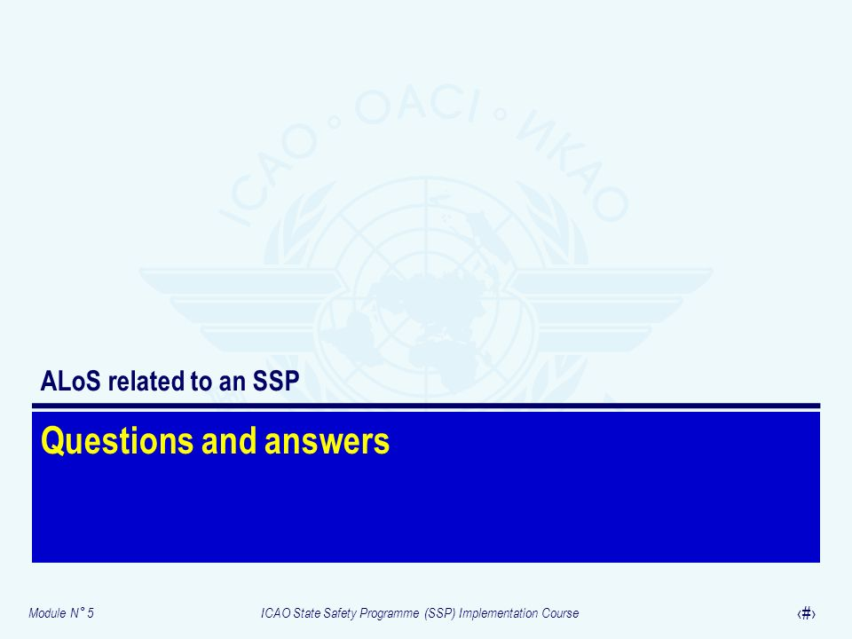 Module N° 5ICAO State Safety Programme (SSP) Implementation Course 28 Questions and answers ALoS related to an SSP