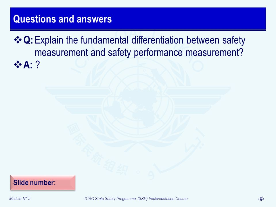 Module N° 5ICAO State Safety Programme (SSP) Implementation Course 29 Questions and answers Q: Explain the fundamental differentiation between safety