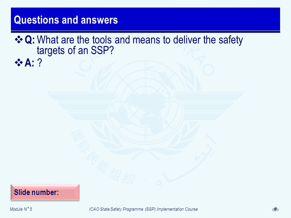 Module N° 5ICAO State Safety Programme (SSP) Implementation Course 30 Q: What are the tools and means to deliver the safety targets of an SSP? A: ? Qu