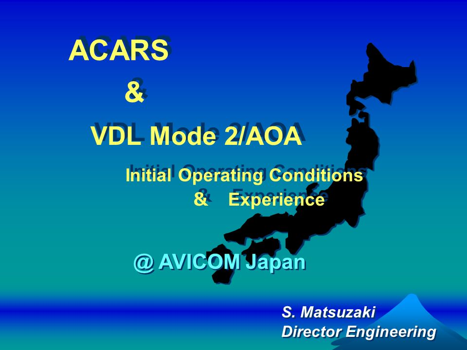 S. Matsuzaki Director Engineering S. Matsuzaki Director Engineering & & VDL Mode 2/AOA Initial Operating Conditions Experience VDL Mode 2/AOA Initial