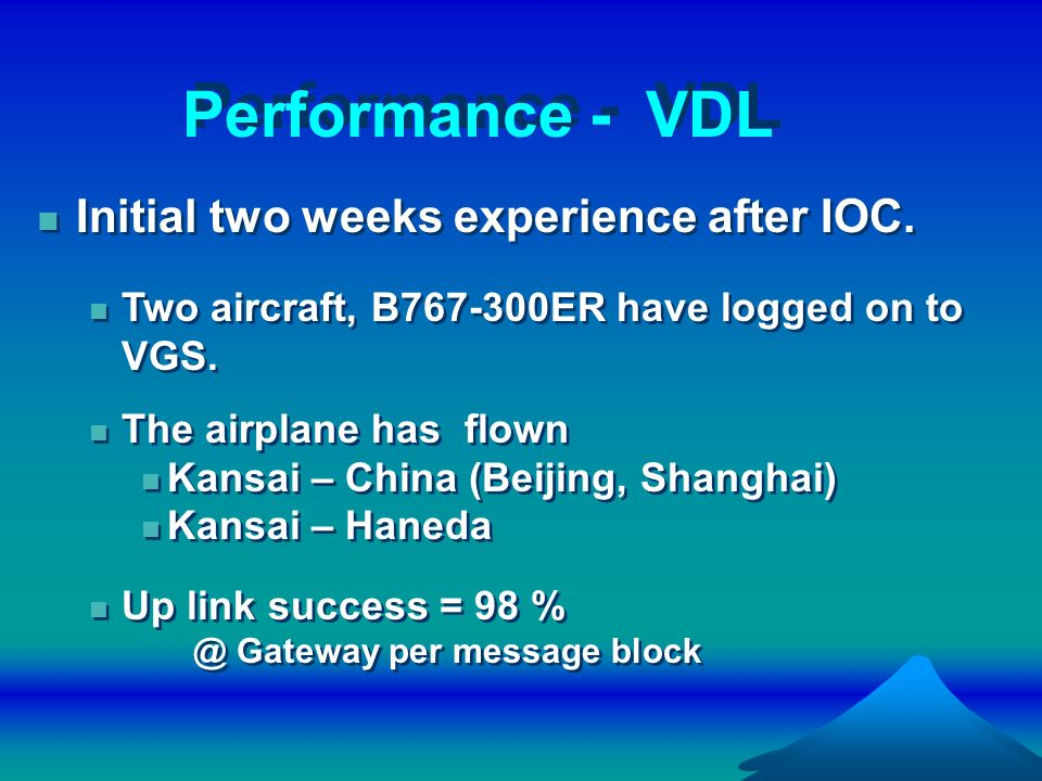 Performance - VDL Initial two weeks experience after IOC. Two aircraft, B767-300ER have logged on to VGS. The airplane has flown Kansai – China (Beiji
