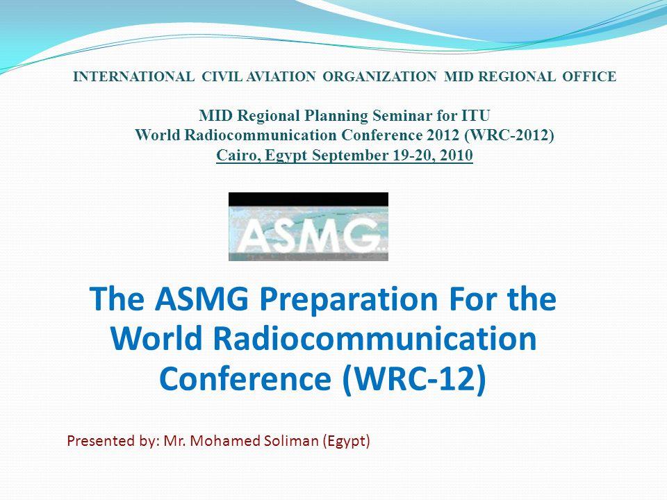 The ASMG Preparation For the World Radiocommunication Conference (WRC-12) INTERNATIONAL CIVIL AVIATION ORGANIZATION MID REGIONAL OFFICE MID Regional P