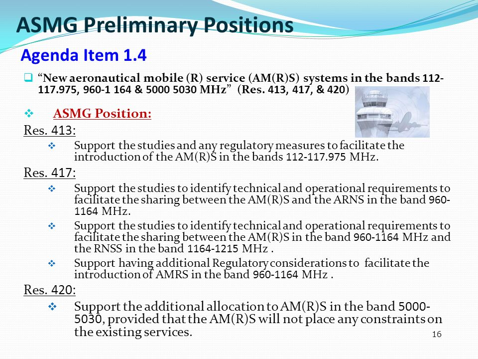 16 New aeronautical mobile (R) service (AM(R)S) systems in the bands 112- 117.975, 960-1 164 & 5000 5030 MHz (Res. 413, 417, & 420) ASMG Position: Res