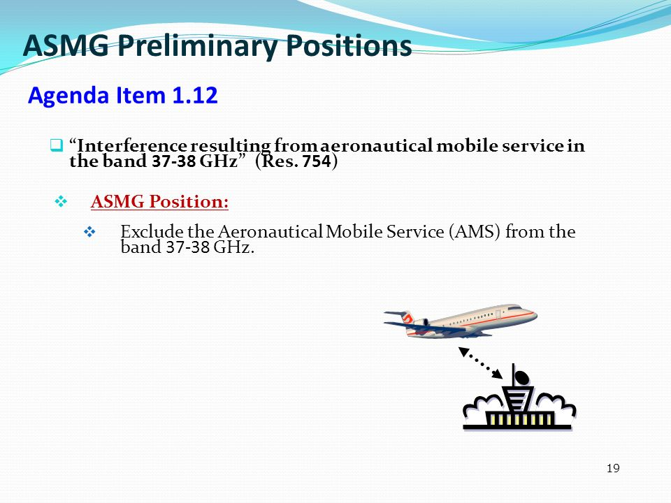 19 Interference resulting from aeronautical mobile service in the band 37-38 GHz (Res. 754) ASMG Position: Exclude the Aeronautical Mobile Service (AM