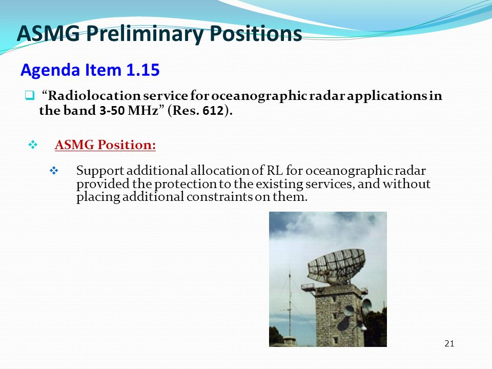 21 Radiolocation service for oceanographic radar applications in the band 3-50 MHz (Res. 612). ASMG Position: Support additional allocation of RL for