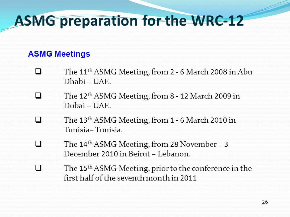 ASMG preparation for the WRC-12 The 11 th ASMG Meeting, from 2 - 6 March 2008 in Abu Dhabi – UAE. The 12 th ASMG Meeting, from 8 - 12 March 2009 in Du