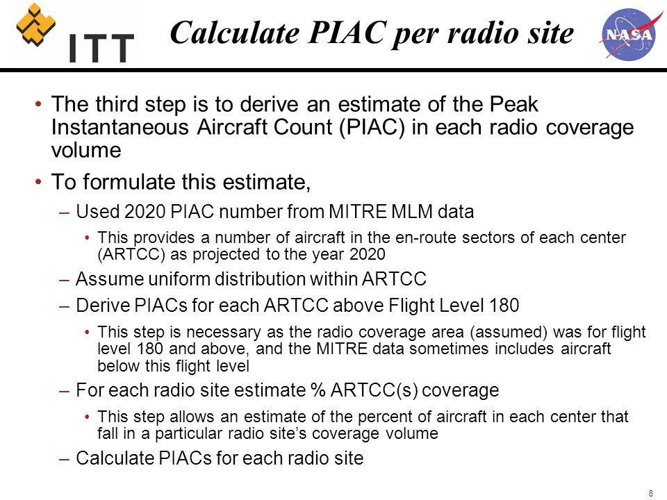 6 Calculate PIAC per radio site The third step is to derive an estimate of the Peak Instantaneous Aircraft Count (PIAC) in each radio coverage volume To formulate this estimate, –Used 2020 PIAC number from MITRE MLM data This provides a number of aircraft in the en-route sectors of each center (ARTCC) as projected to the year 2020 –Assume uniform distribution within ARTCC –Derive PIACs for each ARTCC above Flight Level 180 This step is necessary as the radio coverage area (assumed) was for flight level 180 and above, and the MITRE data sometimes includes aircraft below this flight level –For each radio site estimate % ARTCC(s) coverage This step allows an estimate of the percent of aircraft in each center that fall in a particular radio sites coverage volume –Calculate PIACs for each radio site