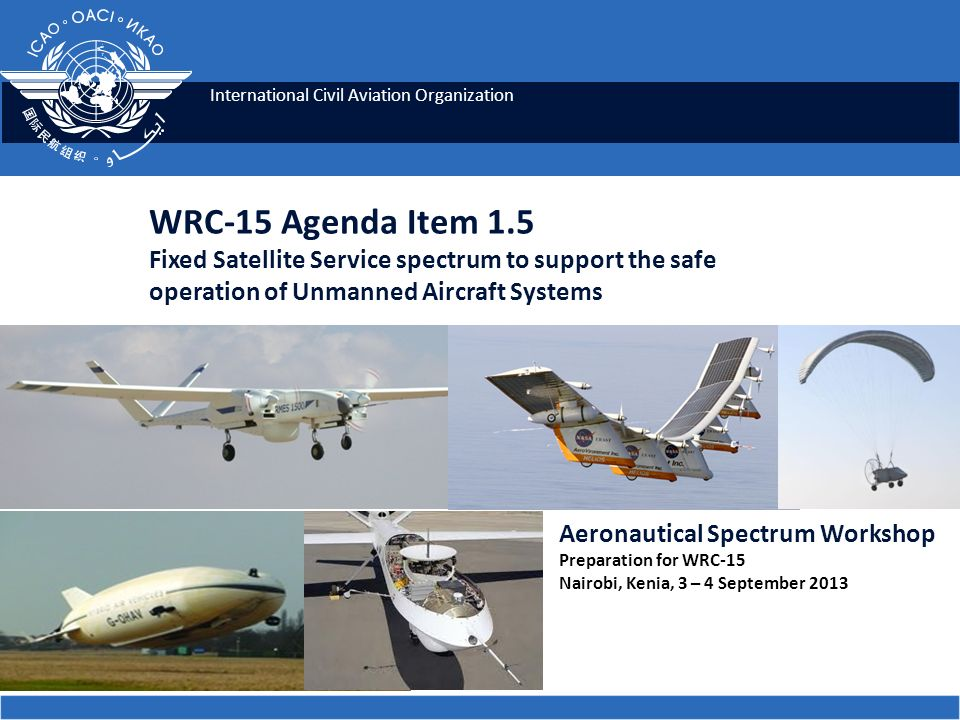 International Civil Aviation Organization WRC-15 Agenda Item 1.5 Fixed Satellite Service spectrum to support the safe operation of Unmanned Aircraft S