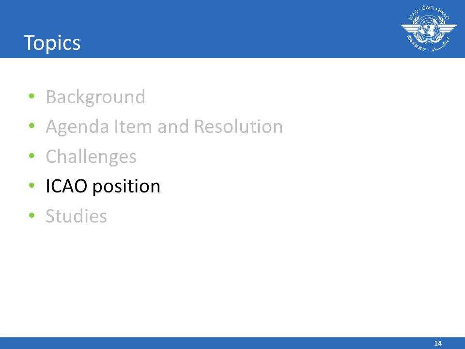 Background Agenda Item and Resolution Challenges ICAO position Studies 14 Topics