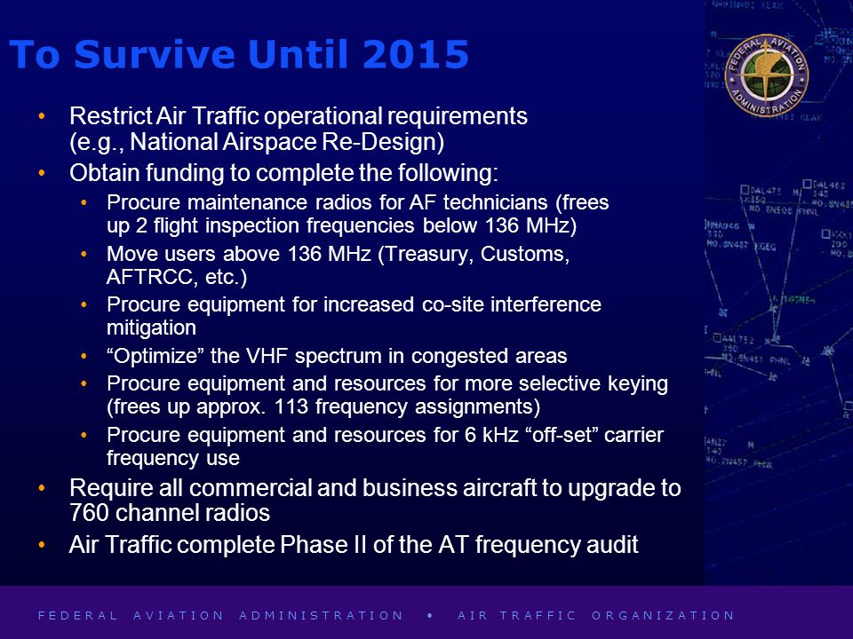 F E D E R A L A V I A T I O N A D M I N I S T R A T I O N A I R T R A F F I C O R G A N I Z A T I O N To Survive Until 2015 Restrict Air Traffic operational requirements (e.g., National Airspace Re-Design) Obtain funding to complete the following: Procure maintenance radios for AF technicians (frees up 2 flight inspection frequencies below 136 MHz) Move users above 136 MHz (Treasury, Customs, AFTRCC, etc.) Procure equipment for increased co-site interference mitigation Optimize the VHF spectrum in congested areas Procure equipment and resources for more selective keying (frees up approx.