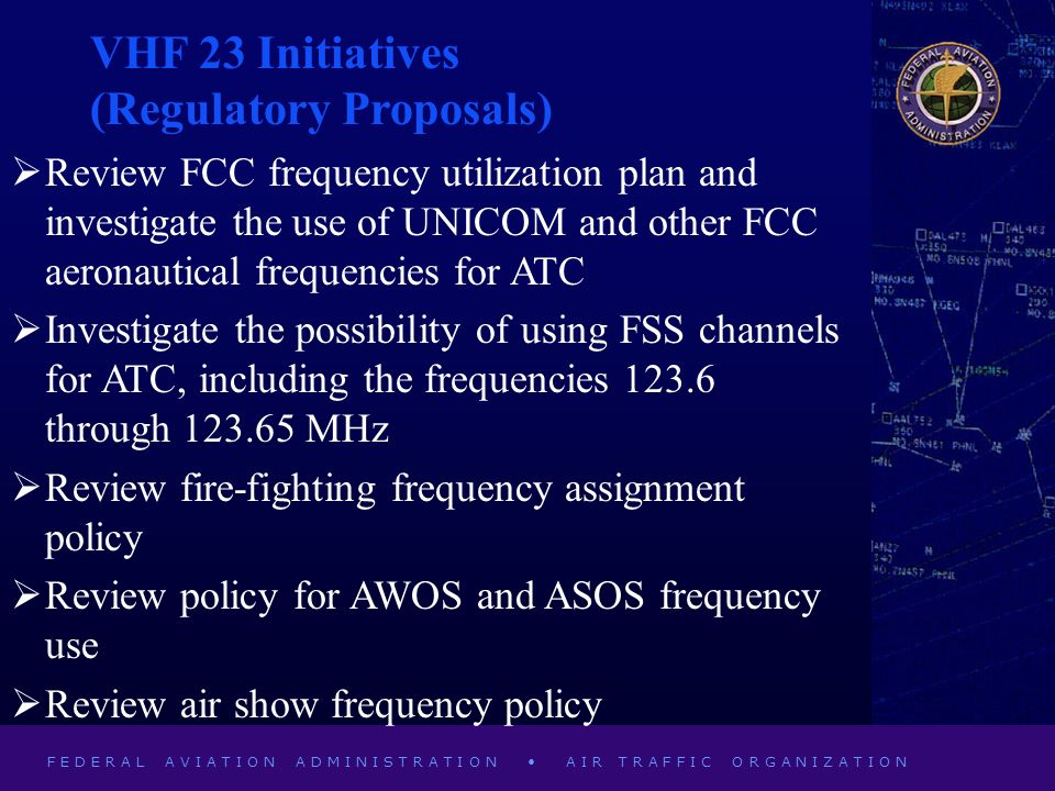 F E D E R A L A V I A T I O N A D M I N I S T R A T I O N A I R T R A F F I C O R G A N I Z A T I O N VHF 23 Initiatives (Regulatory Proposals) Review FCC frequency utilization plan and investigate the use of UNICOM and other FCC aeronautical frequencies for ATC Investigate the possibility of using FSS channels for ATC, including the frequencies 123.6 through 123.65 MHz Review fire-fighting frequency assignment policy Review policy for AWOS and ASOS frequency use Review air show frequency policy