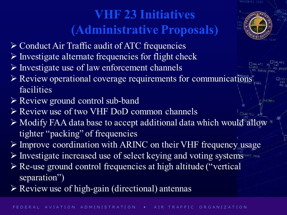 F E D E R A L A V I A T I O N A D M I N I S T R A T I O N A I R T R A F F I C O R G A N I Z A T I O N VHF 23 Initiatives (Administrative Proposals) Conduct Air Traffic audit of ATC frequencies Investigate alternate frequencies for flight check Investigate use of law enforcement channels Review operational coverage requirements for communications facilities Review ground control sub-band Review use of two VHF DoD common channels Modify FAA data base to accept additional data which would allow tighter packing of frequencies Improve coordination with ARINC on their VHF frequency usage Investigate increased use of select keying and voting systems Re-use ground control frequencies at high altitude (vertical separation) Review use of high-gain (directional) antennas