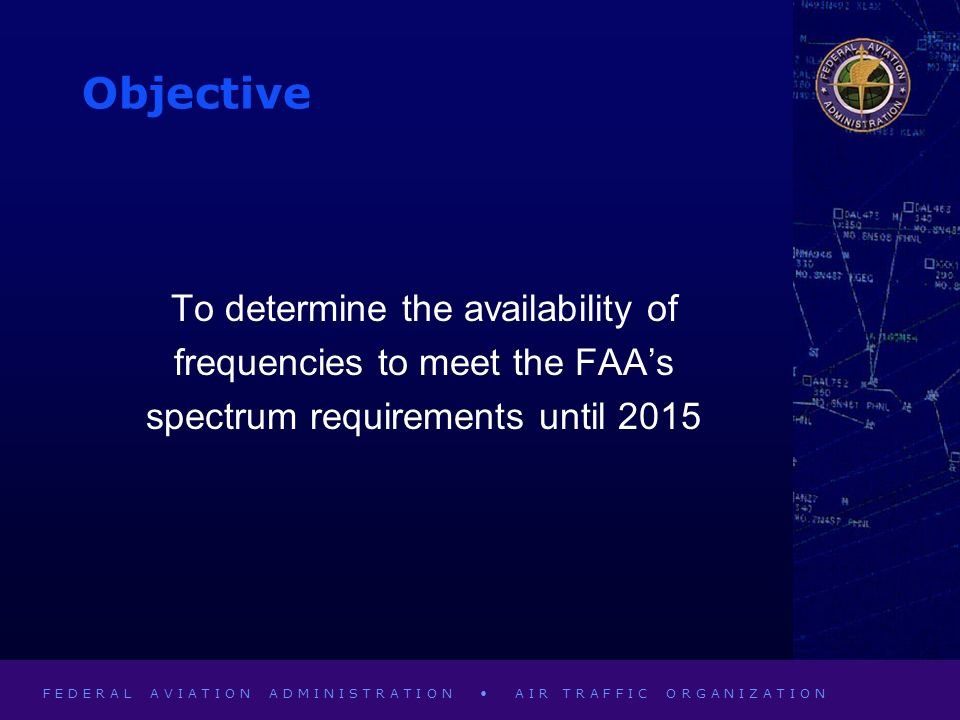 F E D E R A L A V I A T I O N A D M I N I S T R A T I O N A I R T R A F F I C O R G A N I Z A T I O N Objective To determine the availability of frequencies to meet the FAAs spectrum requirements until 2015